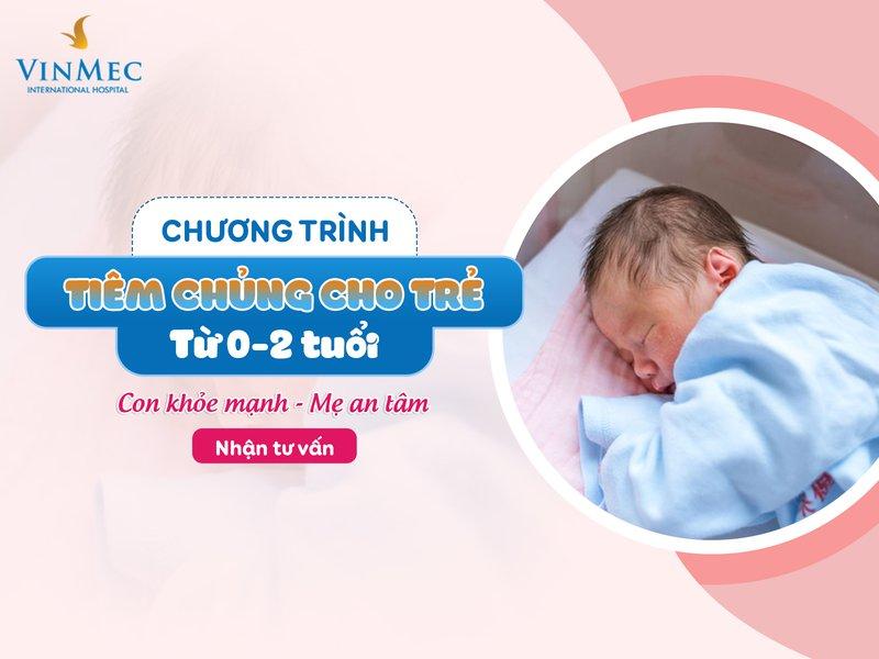 Chương trình tiêm chủng trọn gói cho trẻ từ 0-2 tuổi